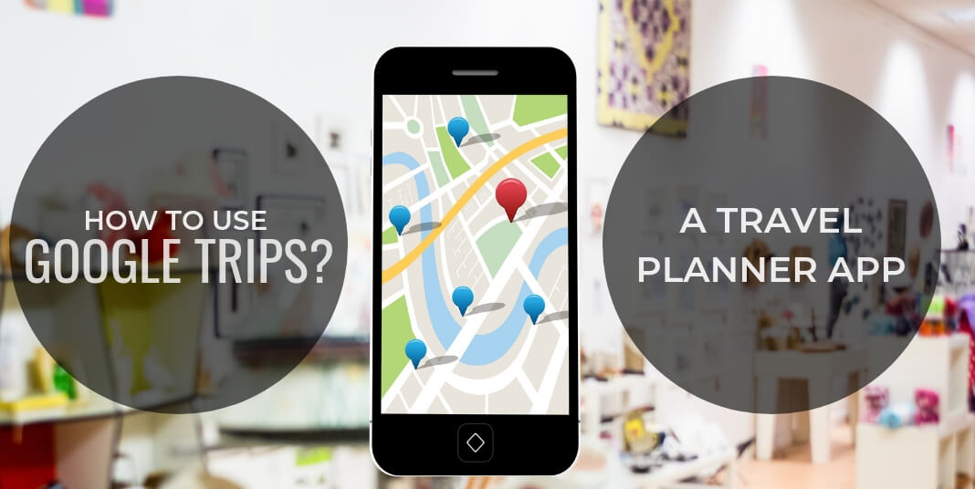 How to use Google Trips? The Best Travel Planner App
