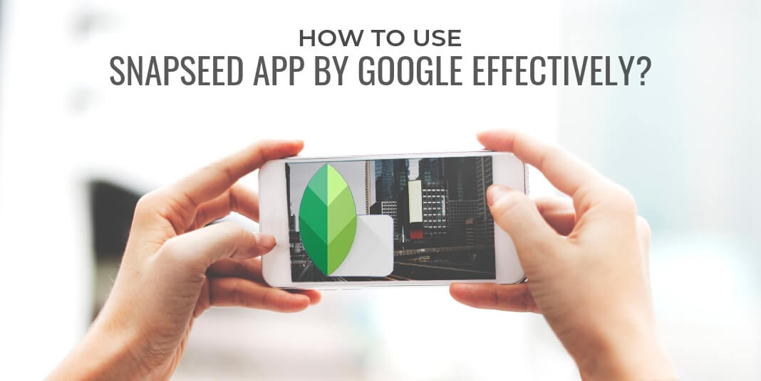 How to use Snapseed App by Google effectively?